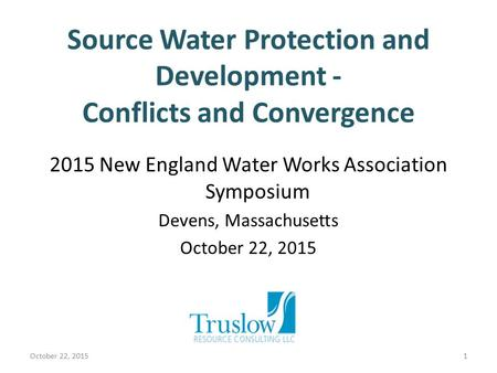Source Water Protection and Development - Conflicts and Convergence 2015 New England Water Works Association Symposium Devens, Massachusetts October 22,