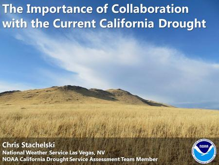 The Importance of Collaboration with the Current California Drought Chris Stachelski National Weather Service Las Vegas, NV NOAA California Drought Service.