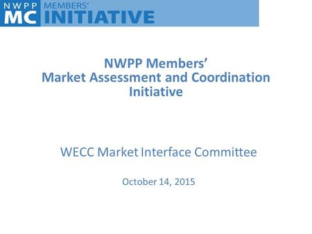 NWPP Members' Market Assessment and Coordination Initiative WECC Market Interface Committee October 14, 2015.
