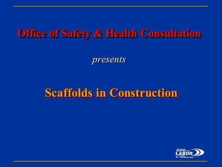 Office of Safety & Health Consultation Office of Safety & Health Consultation presents Scaffolds in Construction.
