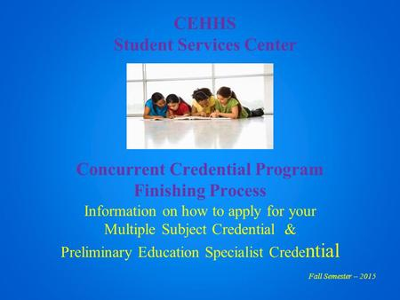 CEHHS Student Services Center Concurrent Credential Program Finishing Process Information on how to apply for your Multiple Subject Credential & Preliminary.