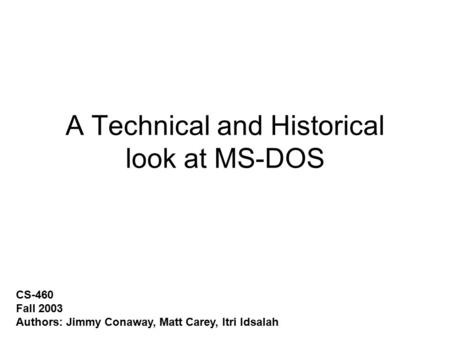 A Technical and Historical look at MS-DOS CS-460 Fall 2003 Authors: Jimmy Conaway, Matt Carey, Itri Idsalah.