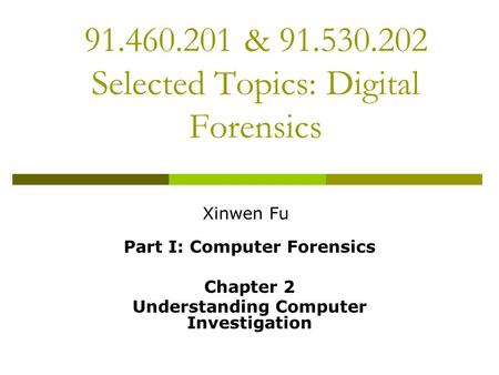 91.460.201 & 91.530.202 Selected Topics: Digital Forensics Part I: Computer Forensics Chapter 2 Understanding Computer Investigation Xinwen Fu.