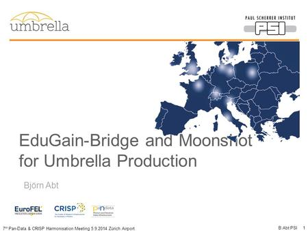 7 th Pan-Data & CRISP Harmonisation Meeting 5.9.2014 Zürich Airport EduGain-Bridge and Moonshot for Umbrella Production B.Abt PSI 1 Björn Abt.
