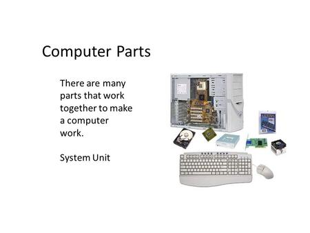 There are many parts that work together to make a computer work. System Unit Computer Parts.