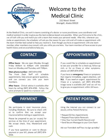 Welcome to the Medical Clinic 232 Wood Street Wrangell, Alaska 99929 At the Medical Clinic, we work in teams consisting of a doctor or nurse practitioner,