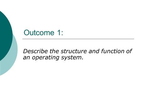 Outcome 1: Describe the structure and function of an operating system.