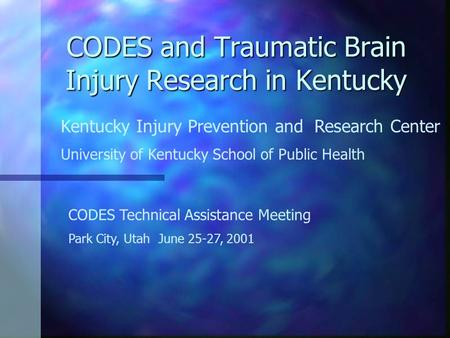 CODES and Traumatic Brain Injury Research in Kentucky Kentucky Injury Prevention and Research Center University of Kentucky School of Public Health CODES.
