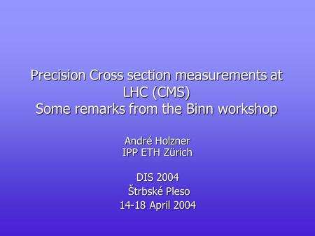 Precision Cross section measurements at LHC (CMS) Some remarks from the Binn workshop André Holzner IPP ETH Zürich DIS 2004 Štrbské Pleso Štrbské Pleso.