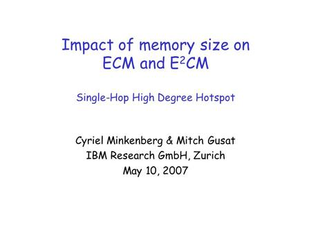 Impact of memory size on ECM and E 2 CM Single-Hop High Degree Hotspot Cyriel Minkenberg & Mitch Gusat IBM Research GmbH, Zurich May 10, 2007.