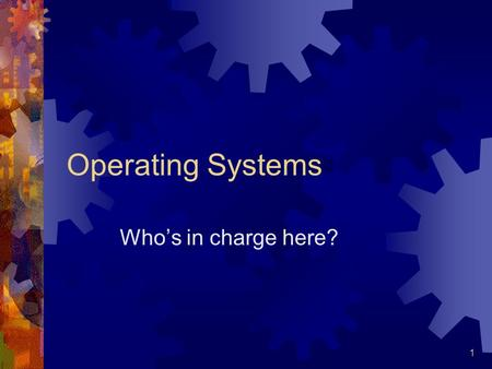 1 Operating Systems Who's in charge here? 2 What is an Operating System  Basically the boss of the computer  Facilitate communication  Maximize throughput.