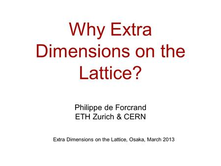 Why Extra Dimensions on the Lattice? Philippe de Forcrand ETH Zurich & CERN Extra Dimensions on the Lattice, Osaka, March 2013.