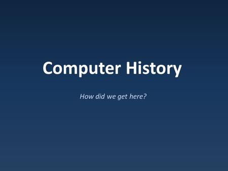 Computer History How did we get here?.