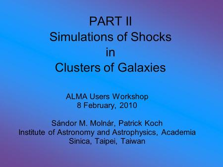 PART II Simulations of Shocks in Clusters of Galaxies ALMA Users Workshop 8 February, 2010 Sándor M. Molnár, Patrick Koch Institute of Astronomy and Astrophysics,