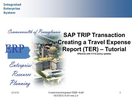Integrated Enterprise System 11/1/11Create travel expense TRIP - SAP GUI ECC 6.03 vers 2.0 1 SAP TRIP Transaction Creating a Travel Expense Report (TER)