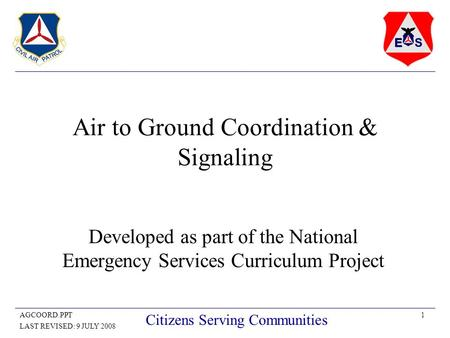 1AGCOORD.PPT LAST REVISED: 9 JULY 2008 Citizens Serving Communities Air to Ground Coordination & Signaling Developed as part of the National Emergency.