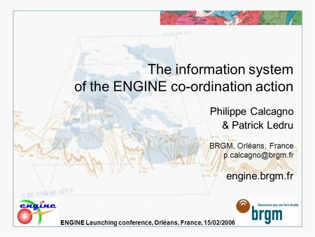 > 1 The information system of the ENGINE co-ordination action, Launching conference, Orléans, France, 15/02/2006 The information system of the ENGINE co-ordination.