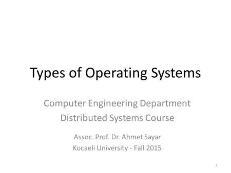 Types of Operating Systems 1 Computer Engineering Department Distributed Systems Course Assoc. Prof. Dr. Ahmet Sayar Kocaeli University - Fall 2015.