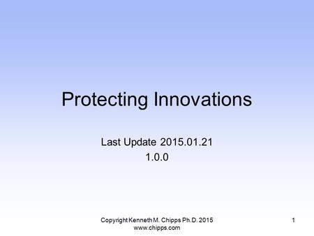 Protecting Innovations Last Update 2015.01.21 1.0.0 Copyright Kenneth M. Chipps Ph.D. 2015 www.chipps.com 1.