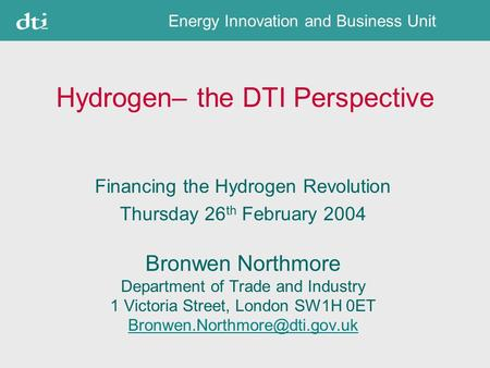 Energy Innovation and Business Unit Hydrogen– the DTI Perspective Financing the Hydrogen Revolution Thursday 26 th February 2004 Bronwen Northmore Department.