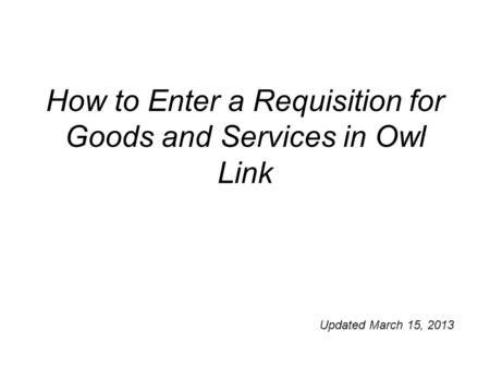 How to Enter a Requisition for Goods and Services in Owl Link Updated March 15, 2013.