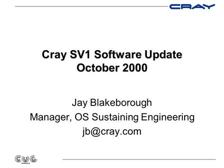 Cray SV1 Software Update October 2000 Jay Blakeborough Manager, OS Sustaining Engineering