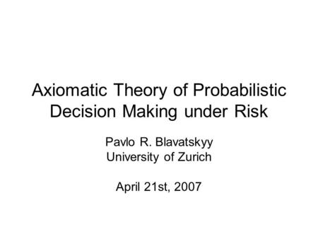 Axiomatic Theory of Probabilistic Decision Making under Risk Pavlo R. Blavatskyy University of Zurich April 21st, 2007.