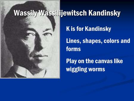 Wassily Wassilijewitsch Kandinsky K is for Kandinsky Lines, shapes, colors and forms Play on the canvas like wiggling worms.