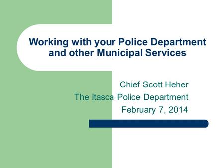 Working with your Police Department and other Municipal Services Chief Scott Heher The Itasca Police Department February 7, 2014.