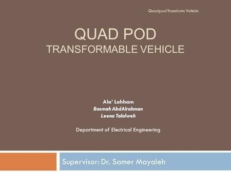 QUAD POD TRANSFORMABLE VEHICLE Supervisor: Dr. Samer Mayaleh Ala' Lahham Basmah AbdAlrahman Leena Talalweh Department of Electrical Engineering Quadpod.