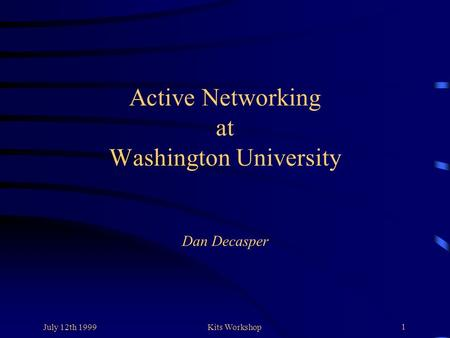 July 12th 1999Kits Workshop 1 Active Networking at Washington University Dan Decasper.