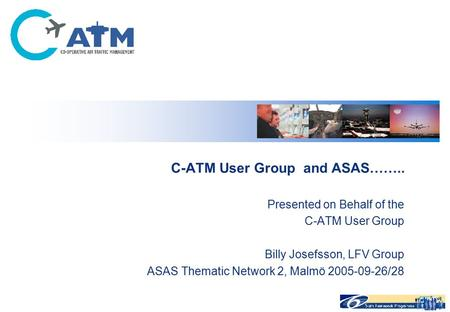 C-ATM User Group and ASAS…….. Presented on Behalf of the C-ATM User Group Billy Josefsson, LFV Group ASAS Thematic Network 2, Malmö 2005-09-26/28.