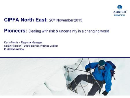 CIPFA North East: 20 th November 2015 Pioneers: Dealing with risk & uncertainty in a changing world Kevin Morris - Regional Manager Sarah Pearson – Strategic.