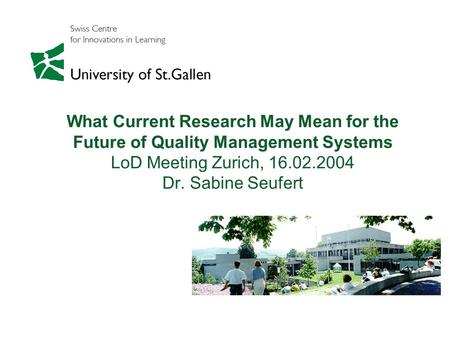 What Current Research May Mean for the Future of Quality Management Systems LoD Meeting Zurich, 16.02.2004 Dr. Sabine Seufert.