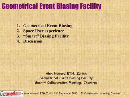 Alex Howard, ETH, Zurich 13 th September 2012, 17 th Collaboration Meeting, Chartres 1 Geometrical Event Biasing Facility Alex Howard ETH, Zurich Geometrical.