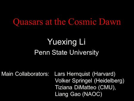 Quasars at the Cosmic Dawn Yuexing Li Penn State University Main Collaborators: Lars Hernquist (Harvard) Volker Springel (Heidelberg) Tiziana DiMatteo.