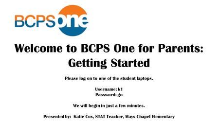 Welcome to BCPS One for Parents: Getting Started Please log on to one of the student laptops. Username: k1 Password: go We will begin in just a few minutes.