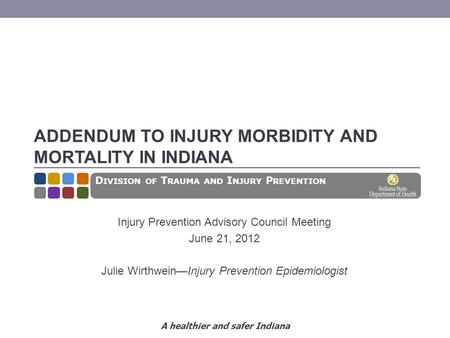 A healthier and safer Indiana ADDENDUM TO INJURY MORBIDITY AND MORTALITY IN INDIANA Injury Prevention Advisory Council Meeting June 21, 2012 Julie Wirthwein—Injury.