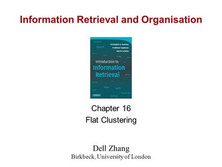 Information Retrieval and Organisation Chapter 16 Flat Clustering Dell Zhang Birkbeck, University of London.