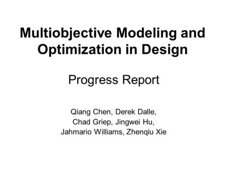 Progress Report Qiang Chen, Derek Dalle, Chad Griep, Jingwei Hu, Jahmario Williams, Zhenqiu Xie Multiobjective Modeling and Optimization in Design.
