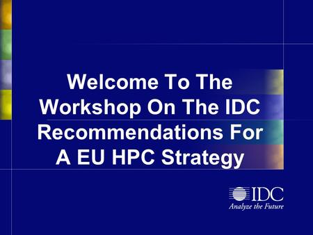 Welcome To The Workshop On The IDC Recommendations For A EU HPC Strategy.