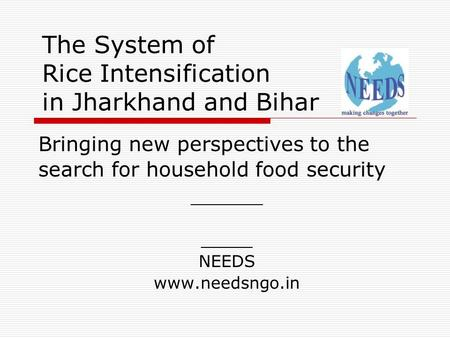 The System of Rice Intensification in Jharkhand and Bihar Bringing new perspectives to the search for household food security _______ _____ NEEDS www.needsngo.in.