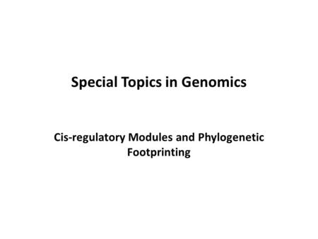 Special Topics in Genomics Cis-regulatory Modules and Phylogenetic Footprinting.