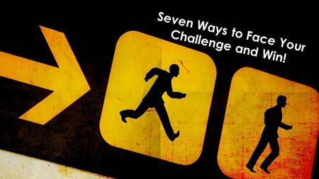 Seven Ways to Face Your Challenge and Win!. PROCEED Get Going.