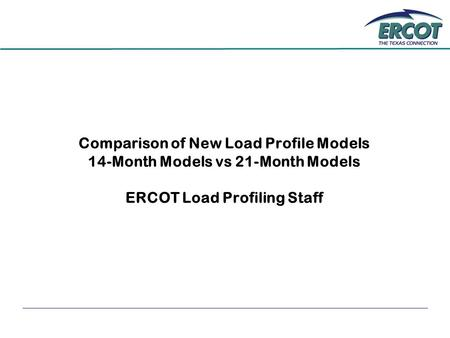 Comparison of New Load Profile Models 14-Month Models vs 21-Month Models ERCOT Load Profiling Staff.
