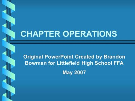 CHAPTER OPERATIONS Original PowerPoint Created by Brandon Bowman for Littlefield High School FFA May 2007.
