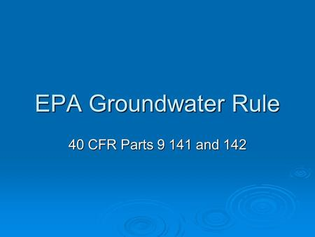 EPA Groundwater Rule 40 CFR Parts 9 141 and 142. Reasons for the Groundwater Rule  To protect public health due to viruses and other bacterial exposure.