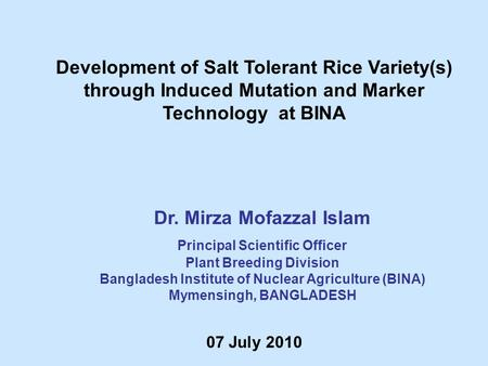 Dr. Mirza Mofazzal Islam Principal Scientific Officer Plant Breeding Division Bangladesh Institute of Nuclear Agriculture (BINA) Mymensingh, BANGLADESH.