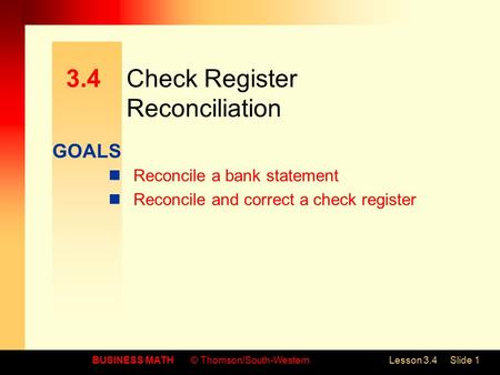 GOALS BUSINESS MATH© Thomson/South-WesternLesson 3.4Slide 1 3.4Check Register Reconciliation Reconcile a bank statement Reconcile and correct a check register.