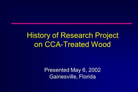 History of Research Project on CCA-Treated Wood Presented May 6, 2002 Gainesville, Florida.